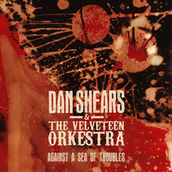 | Dan Shears & The Velveteen Orkestra – Against a Sea of Troubles